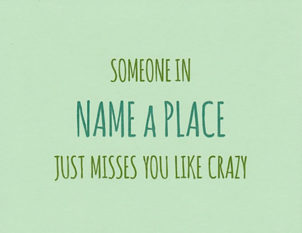 """A custom location greeting card that reads """"Someone in [name a place] just misses you like crazy"""" in green"""