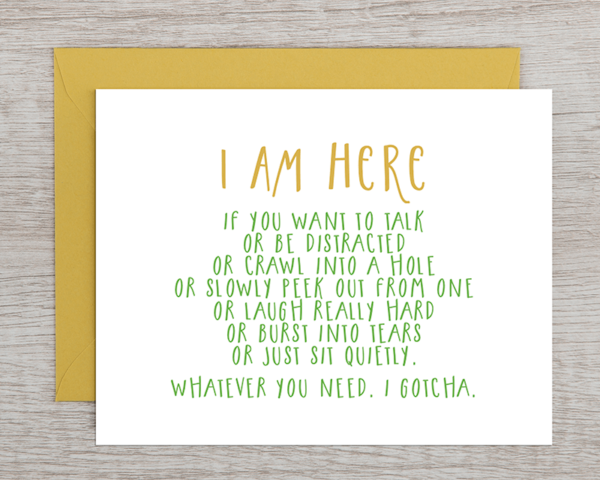 """A friendly supportive greeting card that reads """"I am here if you want to talk or be distracted or crawl into a hole or slowly peek out from one or laugh really hard or burst into tears or just sit quietly. What you need. I gotcha."""""""