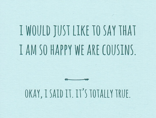 "Light blue greeting and birthday card for cousin that reads ""I would just like to say that I am so happy we are cousins. Okay, I said it. It's totally true."""