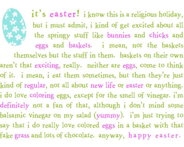 """Fun quirky wordy easter greeting card with a blue egg that reads """"it's easter! I know this is a religious holiday but I must admin, I kind of get excited about all the springy stuff like bunnies and chicks and eggs and baskets. I mean, not the baskets themselves but the stuff in them. Baskes on their own aren't that exciting, really. Neither are eggs, come to think of it. I mean, I eat them sometimes, but then they're just kind of regular, not all about new life or Easter or anything. I do love coloring eggs, except for the smell of vinegar. I'm definitely not a fan of that, although I don't mind some balsamic vinegar on my salad (yummy). I'm just trying to say that I do really love colored eggs in a basket with that fake grass and lots of chocolate. Anyway, Happy Easter."""" in green and pink"""
