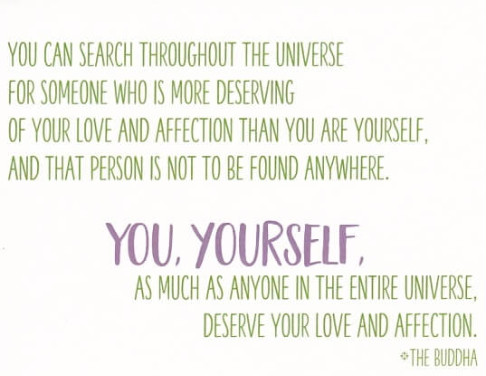 "Buddhist self-love encouragement greeting card that reads ""You can search throughout the entire universe for someone who is more deserving of your love and affection than you are yourself, and that person is not to be found anywhere. You yourself, as much as anybody in the entire universe deserve your love and affection. The Buddha"""